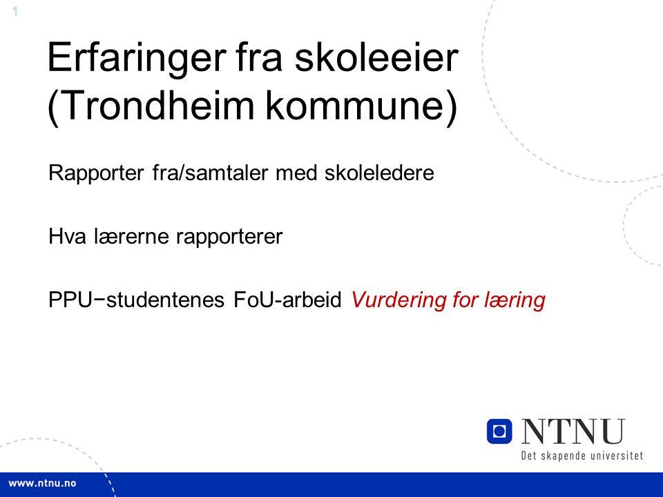 1 Erfaringer fra skoleeier (Trondheim kommune) Rapporter fra/samtaler med skoleledere Hva lærerne rapporterer PPU−studentenes FoU-arbeid Vurdering for læring