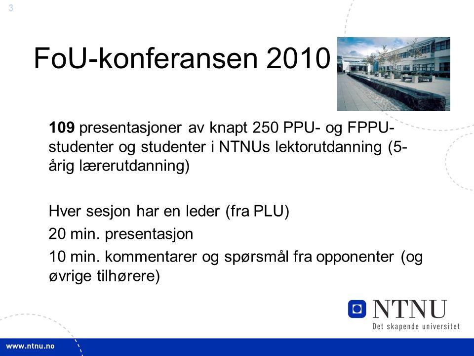 3 FoU-konferansen 2010 109 presentasjoner av knapt 250 PPU- og FPPU- studenter og studenter i NTNUs lektorutdanning (5- årig lærerutdanning) Hver sesjon har en leder (fra PLU) 20 min.