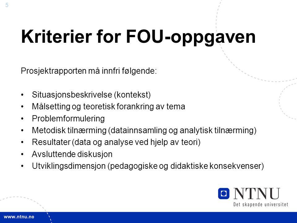 5 Kriterier for FOU-oppgaven Prosjektrapporten må innfri følgende: Situasjonsbeskrivelse (kontekst) Målsetting og teoretisk forankring av tema Problemformulering Metodisk tilnærming (datainnsamling og analytisk tilnærming) Resultater (data og analyse ved hjelp av teori) Avsluttende diskusjon Utviklingsdimensjon (pedagogiske og didaktiske konsekvenser)