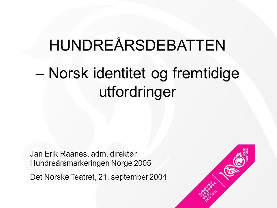 HUNDREÅRSDEBATTEN – Norsk identitet og fremtidige utfordringer Jan Erik Raanes, adm.