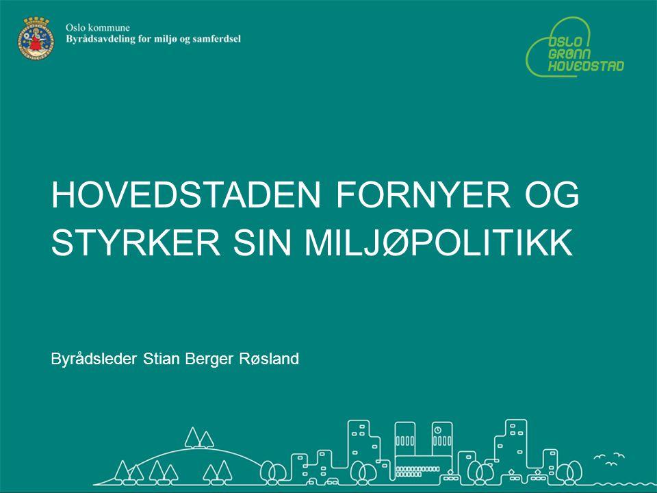 HOVEDSTADEN FORNYER OG STYRKER SIN MILJØPOLITIKK Byrådsleder Stian Berger Røsland