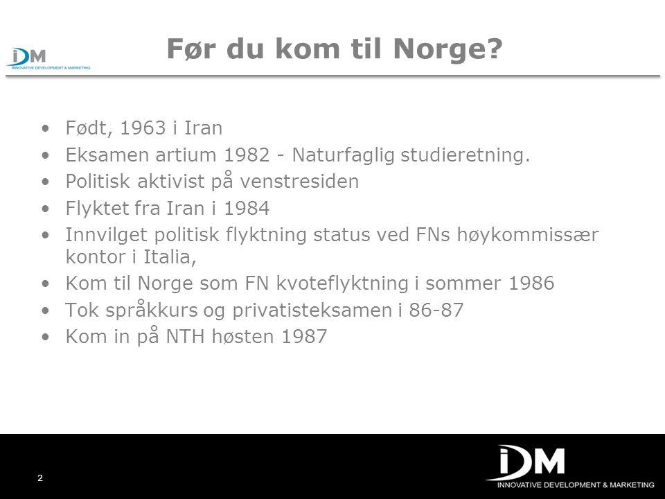 2 Før du kom til Norge? Født, 1963 i Iran Eksamen artium 1982 - Naturfaglig studieretning. Politisk aktivist på venstresiden Flyktet fra Iran i 1984 I