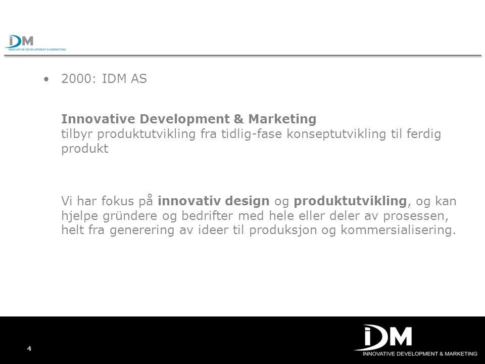 4 2000: IDM AS Innovative Development & Marketing tilbyr produktutvikling fra tidlig-fase konseptutvikling til ferdig produkt Vi har fokus på innovati