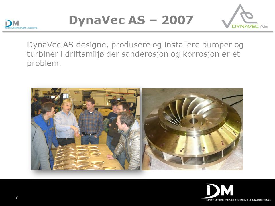 7 DynaVec AS – 2007 DynaVec AS designe, produsere og installere pumper og turbiner i driftsmiljø der sanderosjon og korrosjon er et problem.