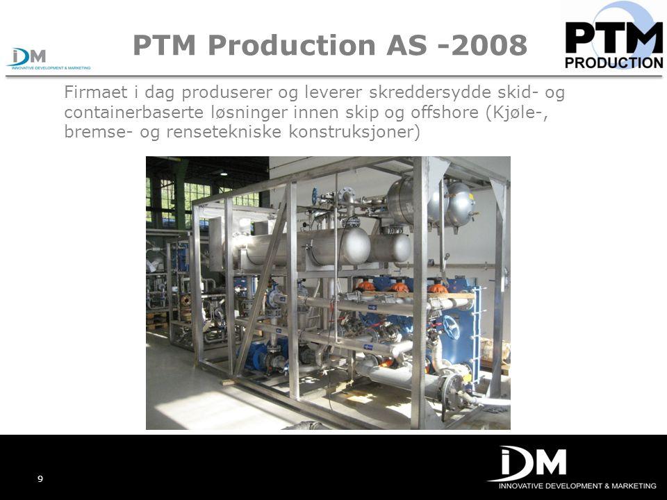 9 PTM Production AS -2008 Firmaet i dag produserer og leverer skreddersydde skid- og containerbaserte løsninger innen skip og offshore (Kjøle-, bremse