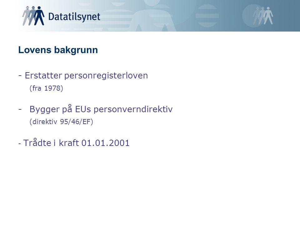 Lovens bakgrunn - Erstatter personregisterloven (fra 1978) -Bygger på EUs personverndirektiv (direktiv 95/46/EF) - Trådte i kraft 01.01.2001