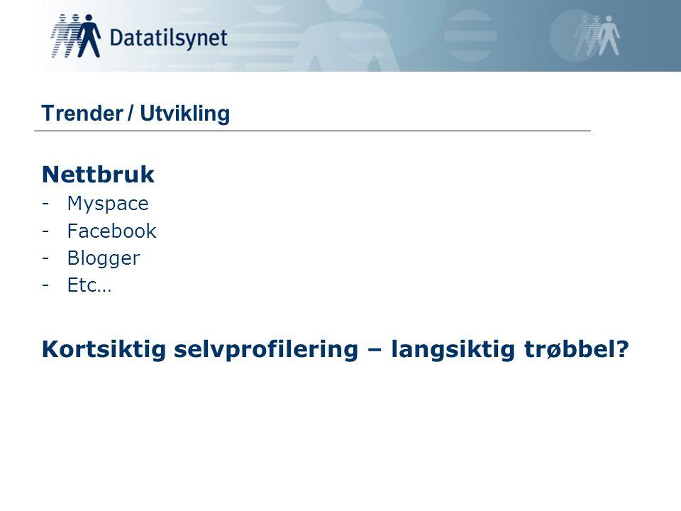 Trender / Utvikling Nettbruk -Myspace -Facebook -Blogger -Etc… Kortsiktig selvprofilering – langsiktig trøbbel?