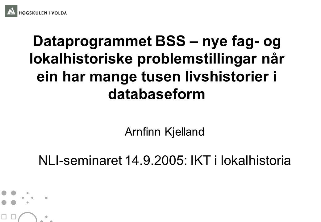 Dataprogrammet BSS – nye fag- og lokalhistoriske problemstillingar når ein har mange tusen livshistorier i databaseform Arnfinn Kjelland NLI-seminaret