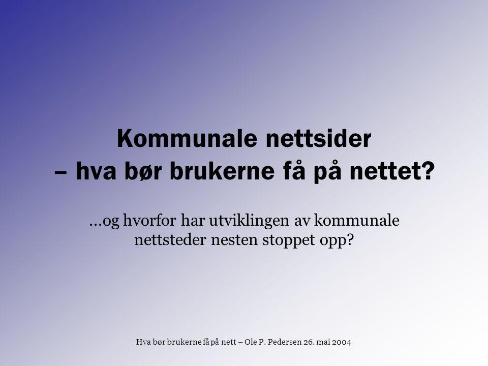 Hva bør brukerne få på nett – Ole P. Pedersen 26. mai 2004 Kommunale nettsider – hva bør brukerne få på nettet?...og hvorfor har utviklingen av kommun
