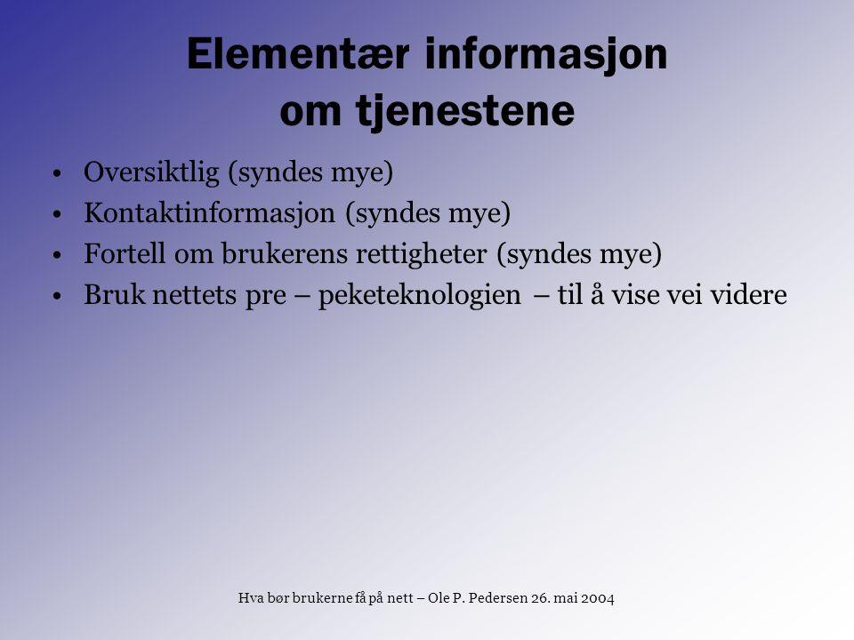 Hva bør brukerne få på nett – Ole P. Pedersen 26. mai 2004 Elementær informasjon om tjenestene Oversiktlig (syndes mye) Kontaktinformasjon (syndes mye