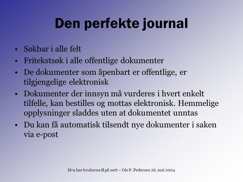 Hva bør brukerne få på nett – Ole P. Pedersen 26. mai 2004 Den perfekte journal Søkbar i alle felt Fritekstsøk i alle offentlige dokumenter De dokumen