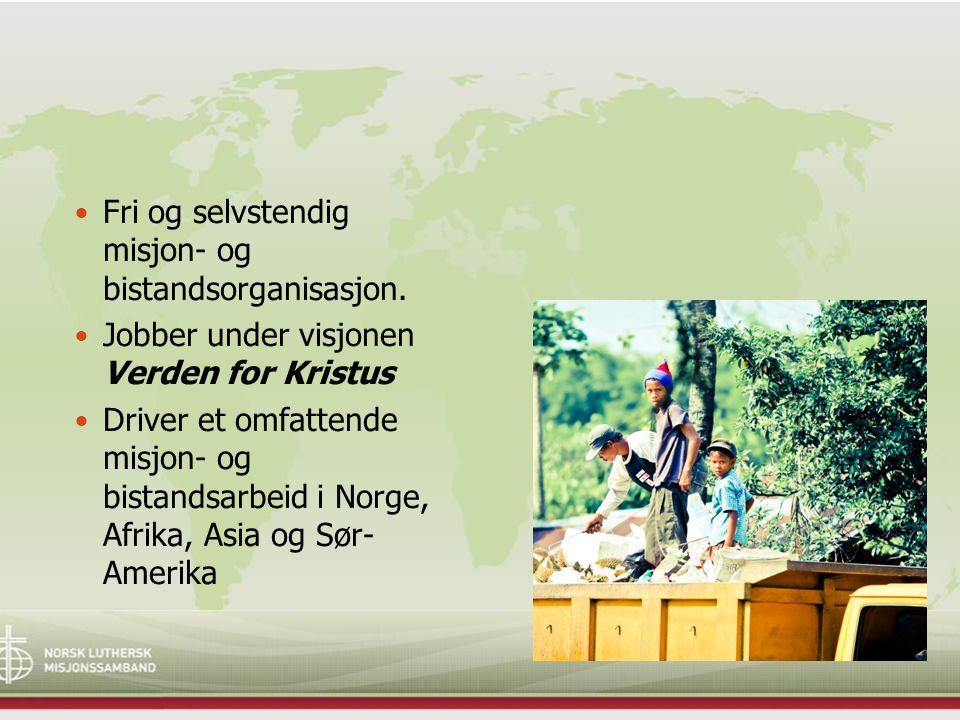 Fri og selvstendig misjon- og bistandsorganisasjon. Jobber under visjonen Verden for Kristus Driver et omfattende misjon- og bistandsarbeid i Norge, A