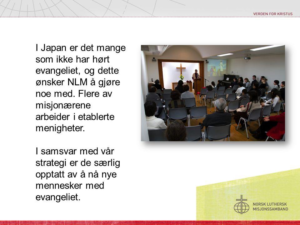 I Japan er det mange som ikke har hørt evangeliet, og dette ønsker NLM å gjøre noe med. Flere av misjonærene arbeider i etablerte menigheter. I samsva