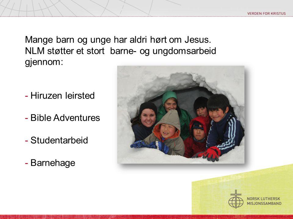 Mange barn og unge har aldri hørt om Jesus. NLM støtter et stort barne- og ungdomsarbeid gjennom: - Hiruzen leirsted - Bible Adventures - Studentarbei