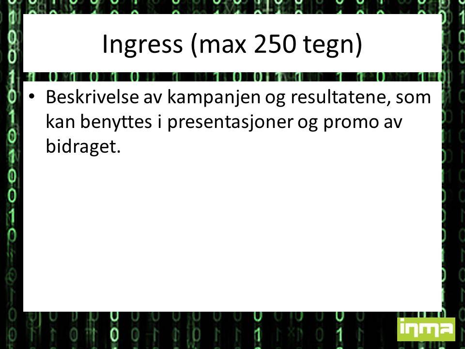 Ingress (max 250 tegn) Beskrivelse av kampanjen og resultatene, som kan benyttes i presentasjoner og promo av bidraget.