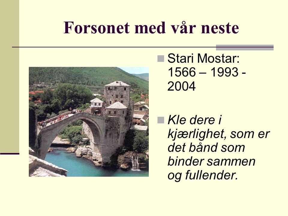 Forsonet med vår neste Stari Mostar: 1566 – 1993 - 2004 Kle dere i kjærlighet, som er det bånd som binder sammen og fullender.