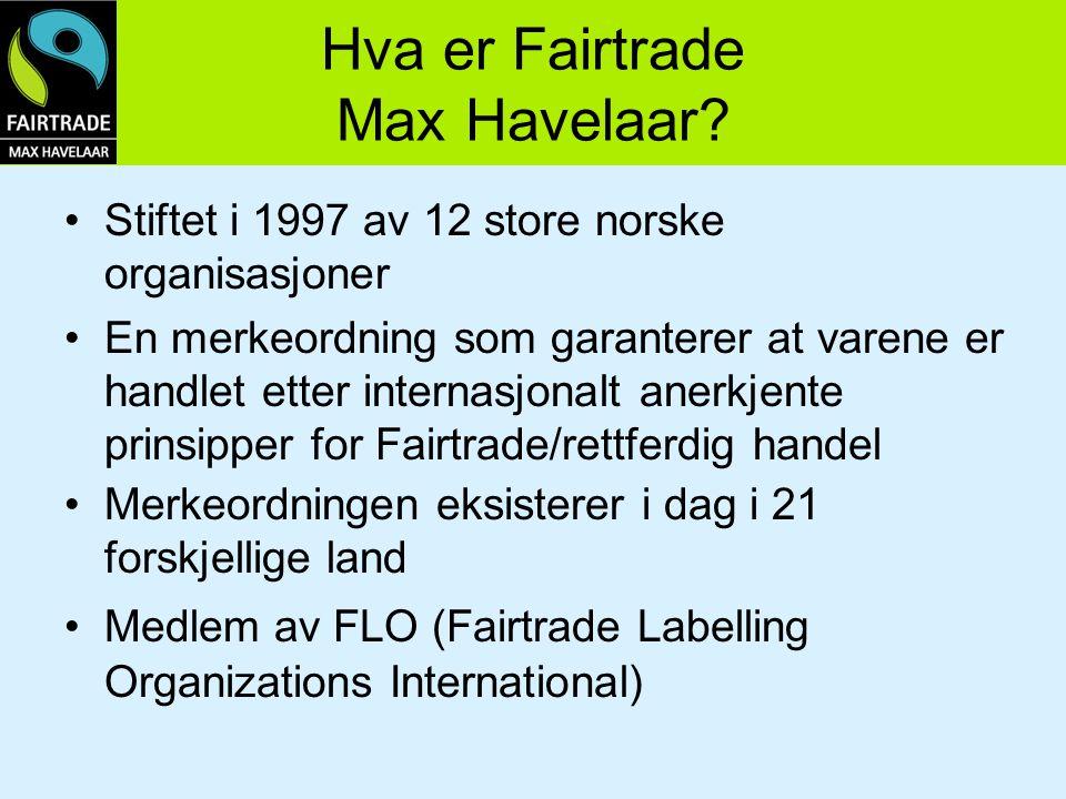 Hva er Fairtrade Max Havelaar? Stiftet i 1997 av 12 store norske organisasjoner En merkeordning som garanterer at varene er handlet etter internasjona