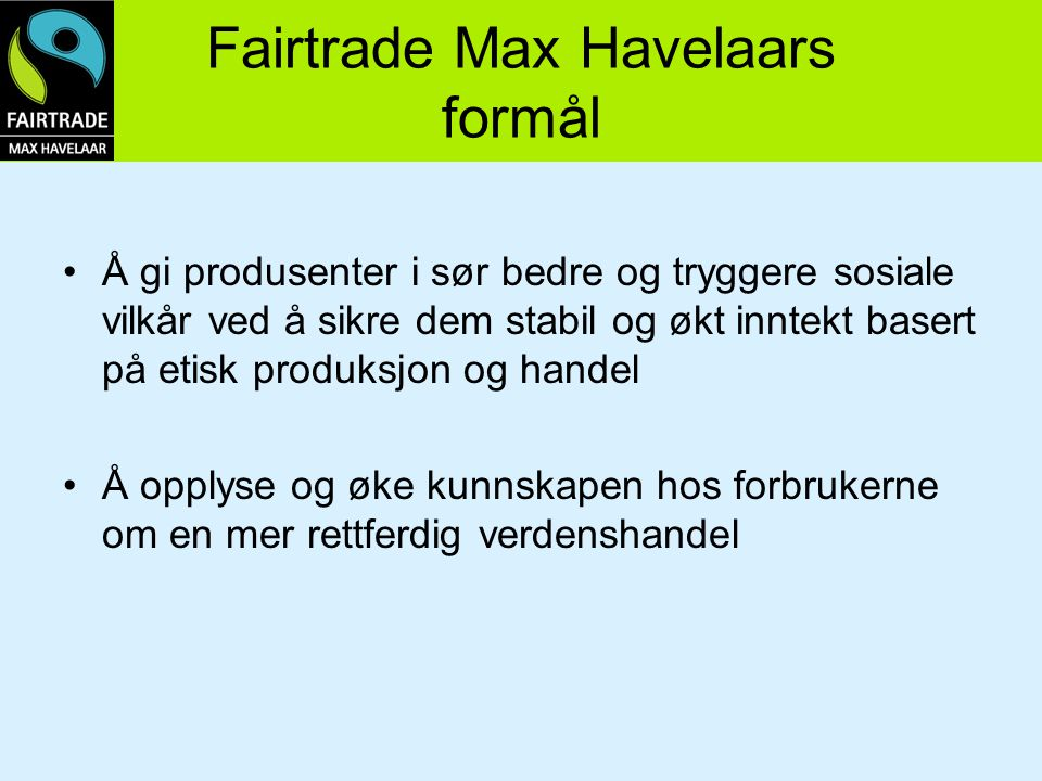 Fairtrade Max Havelaars formål Å gi produsenter i sør bedre og tryggere sosiale vilkår ved å sikre dem stabil og økt inntekt basert på etisk produksjo