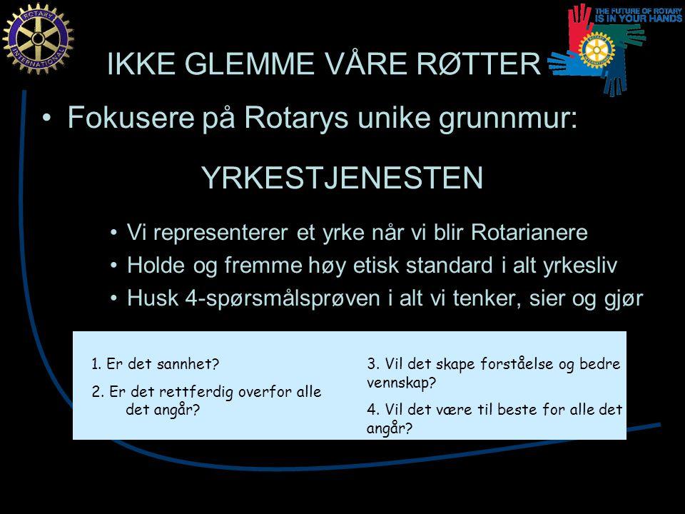 IKKE GLEMME VÅRE RØTTER Fokusere på Rotarys unike grunnmur: YRKESTJENESTEN Vi representerer et yrke når vi blir Rotarianere Holde og fremme høy etisk standard i alt yrkesliv Husk 4-spørsmålsprøven i alt vi tenker, sier og gjør 1.