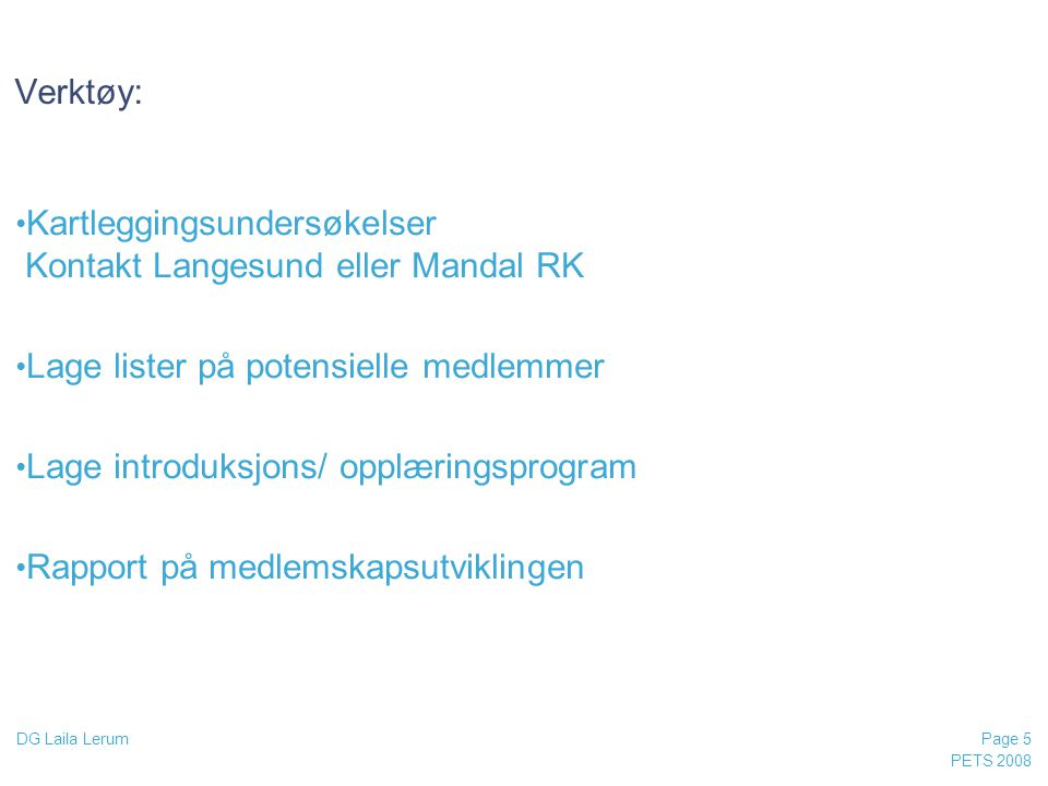 PETS 2008 Page 5 DG Laila Lerum Verktøy: Kartleggingsundersøkelser Kontakt Langesund eller Mandal RK Lage lister på potensielle medlemmer Lage introduksjons/ opplæringsprogram Rapport på medlemskapsutviklingen