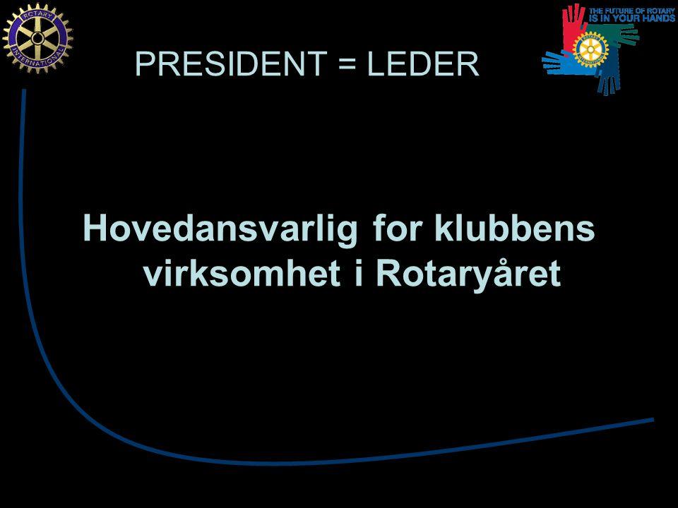PRESIDENT = LEDER Hovedansvarlig for klubbens virksomhet i Rotaryåret