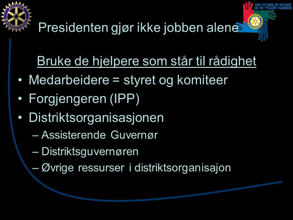 Presidenten gjør ikke jobben alene Bruke de hjelpere som står til rådighet Medarbeidere = styret og komiteer Forgjengeren (IPP) Distriktsorganisasjonen –Assisterende Guvernør –Distriktsguvernøren –Øvrige ressurser i distriktsorganisajon