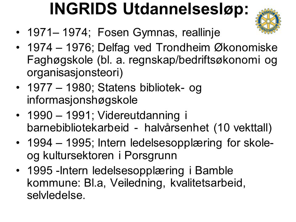 INGRIDS Utdannelsesløp: 1971– 1974; Fosen Gymnas, reallinje 1974 – 1976; Delfag ved Trondheim Økonomiske Faghøgskole (bl. a. regnskap/bedriftsøkonomi