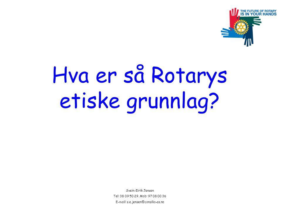 Svein-Eirik Jensen Tel: 38 09 50 29, Mob: 97 08 00 36 E-mail: s.e.jensen@consilio-as.no Hva er så Rotarys etiske grunnlag