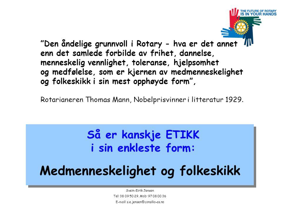 Svein-Eirik Jensen Tel: 38 09 50 29, Mob: 97 08 00 36 E-mail: s.e.jensen@consilio-as.no Den åndelige grunnvoll i Rotary - hva er det annet enn det samlede forbilde av frihet, dannelse, menneskelig vennlighet, toleranse, hjelpsomhet og medfølelse, som er kjernen av medmenneskelighet og folkeskikk i sin mest opphøyde form , Rotarianeren Thomas Mann, Nobelprisvinner i litteratur 1929.
