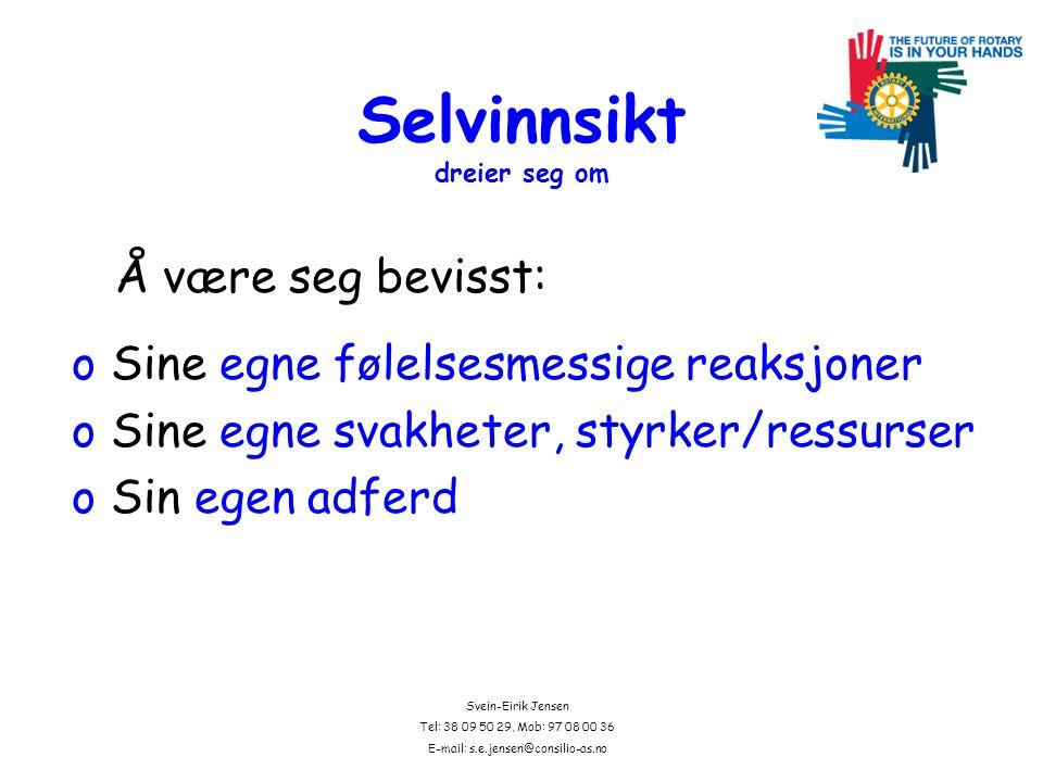 Svein-Eirik Jensen Tel: 38 09 50 29, Mob: 97 08 00 36 E-mail: s.e.jensen@consilio-as.no Selvinnsikt dreier seg om oSine egne følelsesmessige reaksjoner oSine egne svakheter, styrker/ressurser oSin egen adferd Å være seg bevisst: