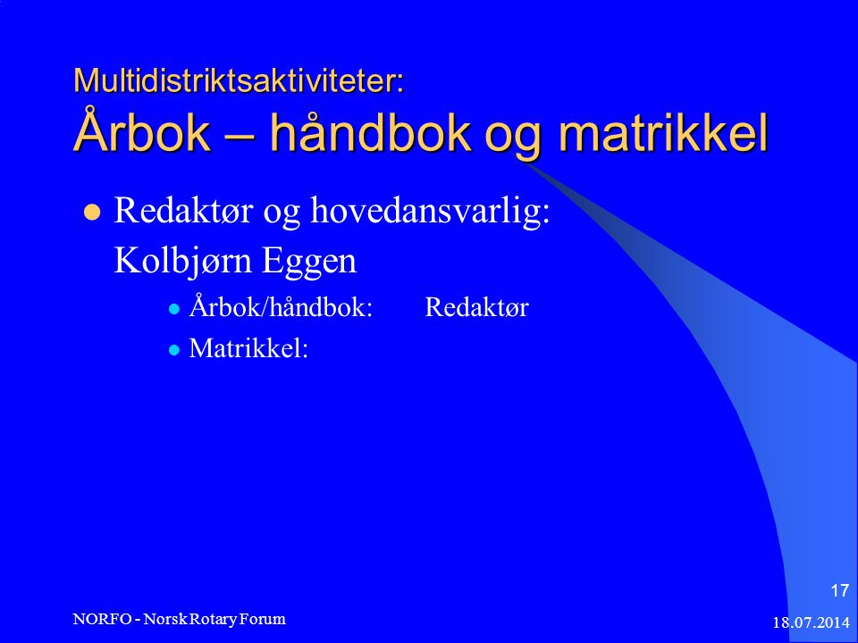 18.07.2014 NORFO - Norsk Rotary Forum 17 Multidistriktsaktiviteter: Årbok – håndbok og matrikkel Redaktør og hovedansvarlig: Kolbjørn Eggen Årbok/håndbok:Redaktør Matrikkel:
