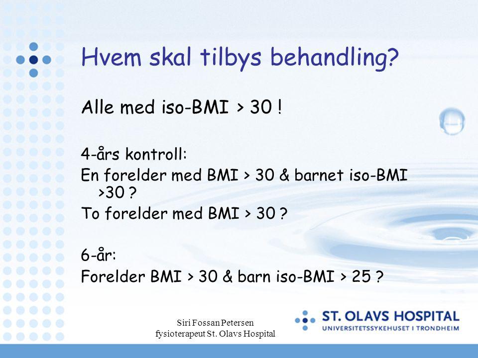 Siri Fossan Petersen fysioterapeut St. Olavs Hospital Hvem skal tilbys behandling? Alle med iso-BMI > 30 ! 4-års kontroll: En forelder med BMI > 30 &