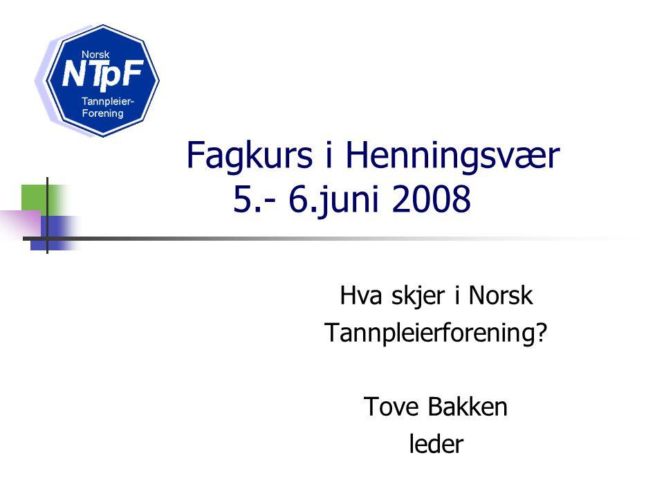 Fagkurs i Henningsvær 5.- 6.juni 2008 Hva skjer i Norsk Tannpleierforening? Tove Bakken leder