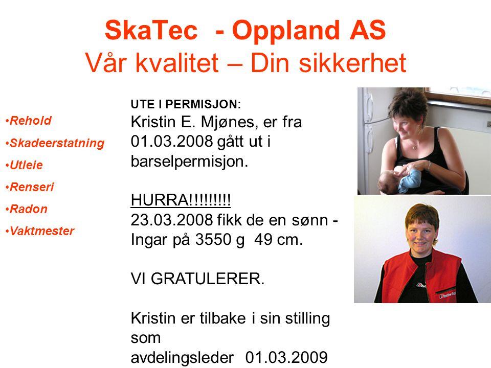 SkaTec - Oppland AS Vår kvalitet – Din sikkerhet UTE I PERMISJON: Kristin E. Mjønes, er fra 01.03.2008 gått ut i barselpermisjon. HURRA!!!!!!!!! 23.03