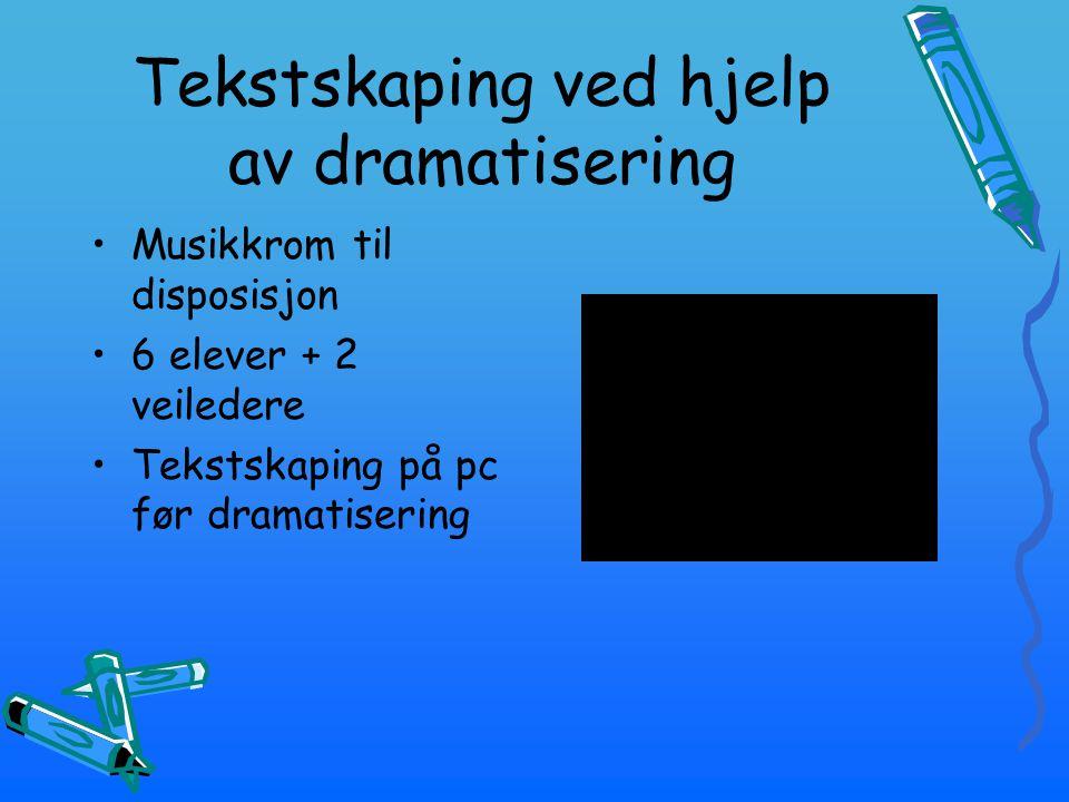 Tekstskaping ved hjelp av dramatisering Musikkrom til disposisjon 6 elever + 2 veiledere Tekstskaping på pc før dramatisering