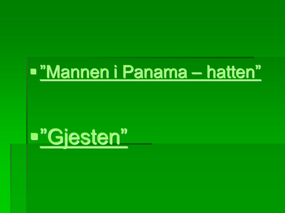 " ""Mannen i Panama – hatten"" ""Mannen i Panama – hatten"" ""Mannen i Panama – hatten""  ""Gjesten"" ""Gjesten"""
