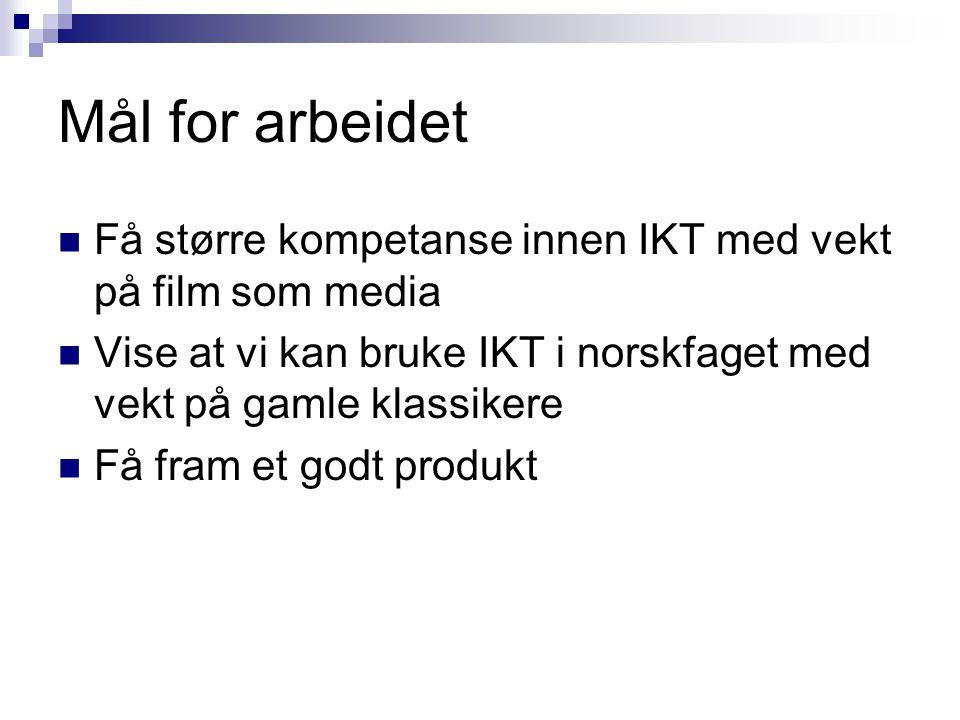Mål for arbeidet Få større kompetanse innen IKT med vekt på film som media Vise at vi kan bruke IKT i norskfaget med vekt på gamle klassikere Få fram