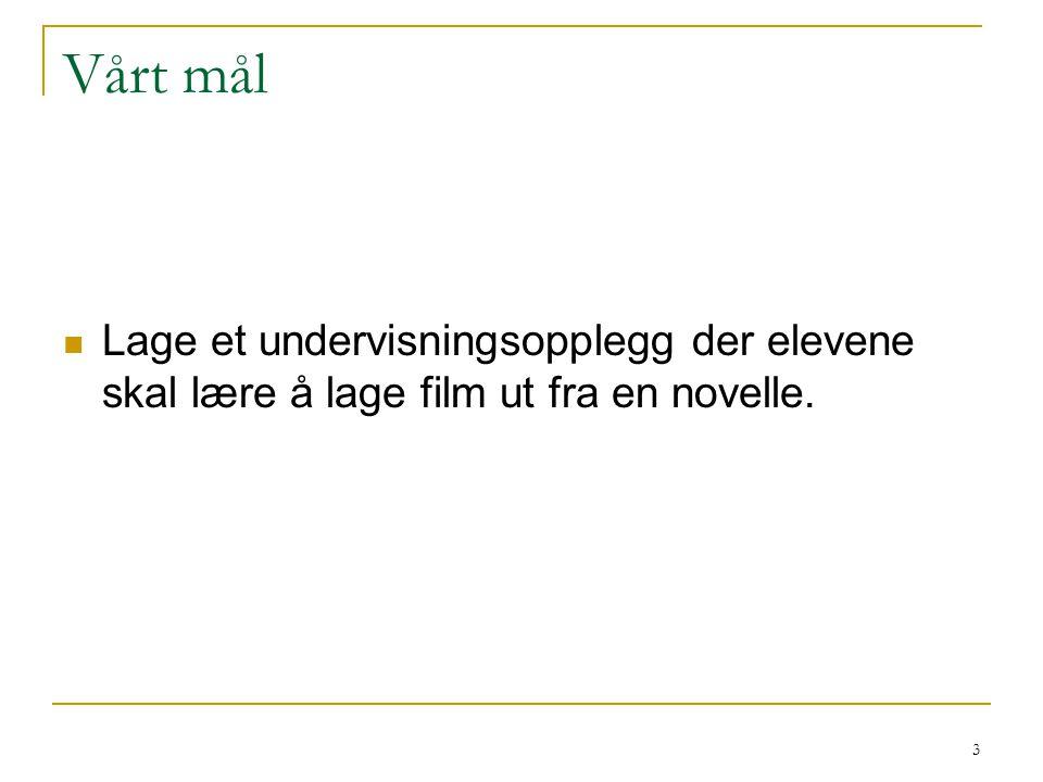 3 Vårt mål Lage et undervisningsopplegg der elevene skal lære å lage film ut fra en novelle.