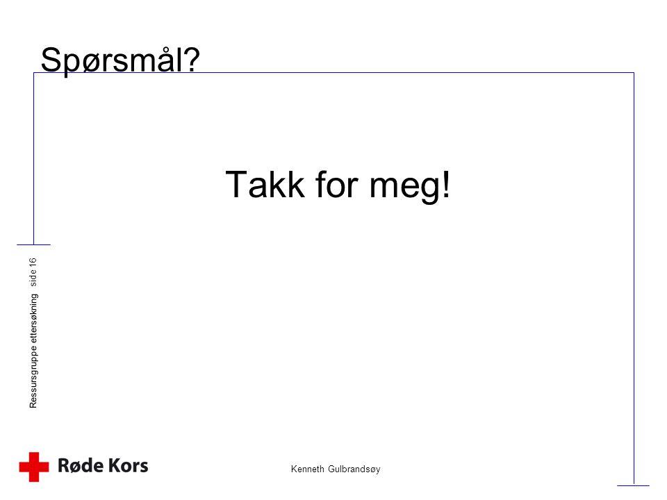 Kenneth Gulbrandsøy Ressursgruppe ettersøkning side 16 Spørsmål? Takk for meg!