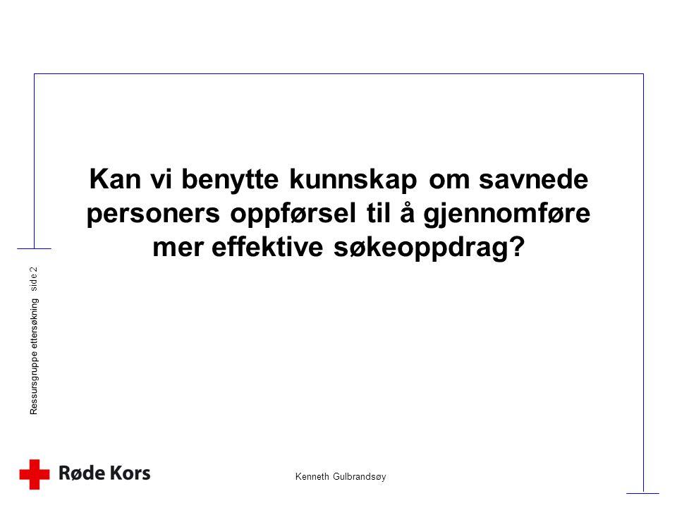 Kenneth Gulbrandsøy Ressursgruppe ettersøkning side 2 Kan vi benytte kunnskap om savnede personers oppførsel til å gjennomføre mer effektive søkeoppdr