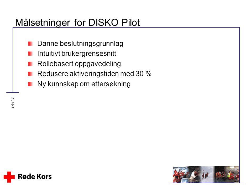 side 13 Målsetninger for DISKO Pilot Danne beslutningsgrunnlag Intuitivt brukergrensesnitt Rollebasert oppgavedeling Redusere aktiveringstiden med 30