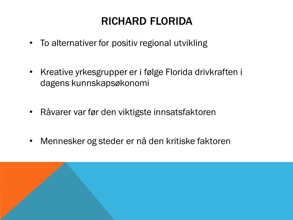 RICHARD FLORIDA To alternativer for positiv regional utvikling Kreative yrkesgrupper er i følge Florida drivkraften i dagens kunnskapsøkonomi Råvarer var før den viktigste innsatsfaktoren Mennesker og steder er nå den kritiske faktoren