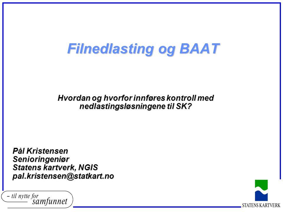 Filnedlasting og BAAT Hvordan og hvorfor innføres kontroll med nedlastingsløsningene til SK? Pål Kristensen Senioringeniør Statens kartverk, NGIS pal.