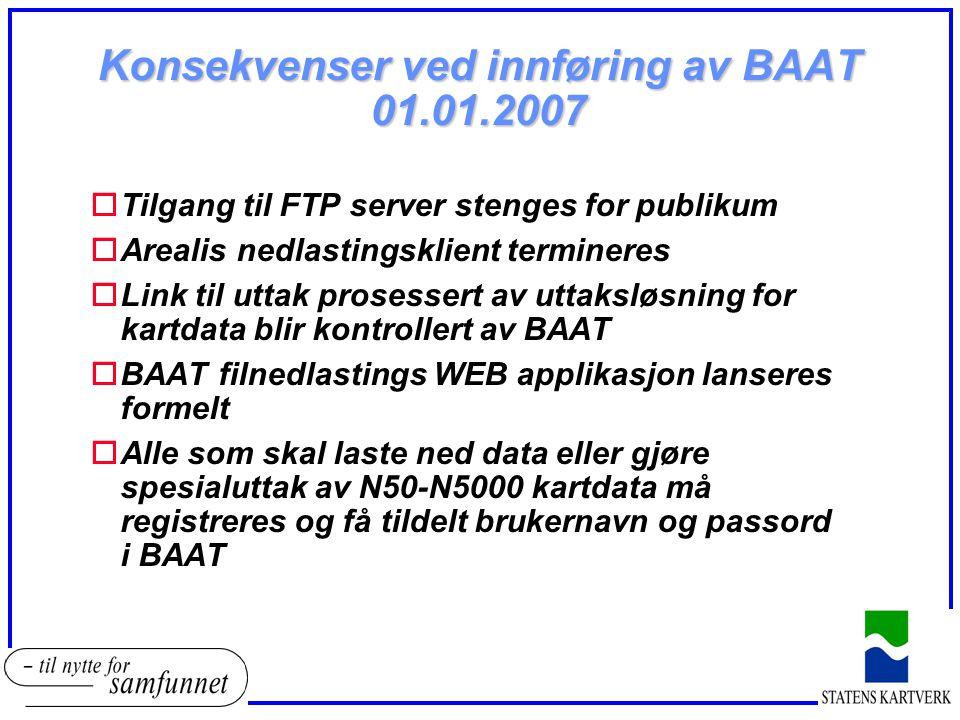 Konsekvenser ved innføring av BAAT 01.01.2007 oTilgang til FTP server stenges for publikum oArealis nedlastingsklient termineres oLink til uttak prose