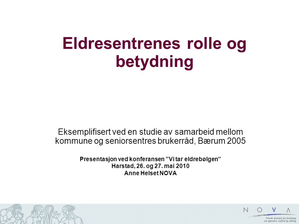 Eldresentrenes rolle og betydning Eksemplifisert ved en studie av samarbeid mellom kommune og seniorsentres brukerråd, Bærum 2005 Presentasjon ved konferansen Vi tar eldrebølgen Harstad, 26.