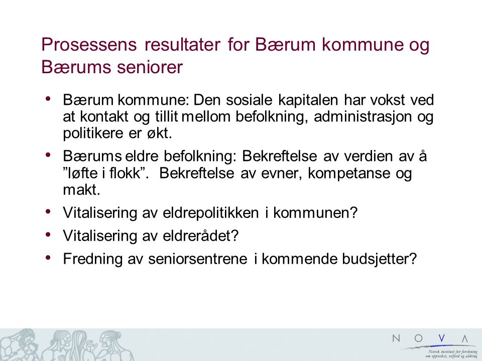 Prosessens resultater for Bærum kommune og Bærums seniorer Bærum kommune: Den sosiale kapitalen har vokst ved at kontakt og tillit mellom befolkning, administrasjon og politikere er økt.