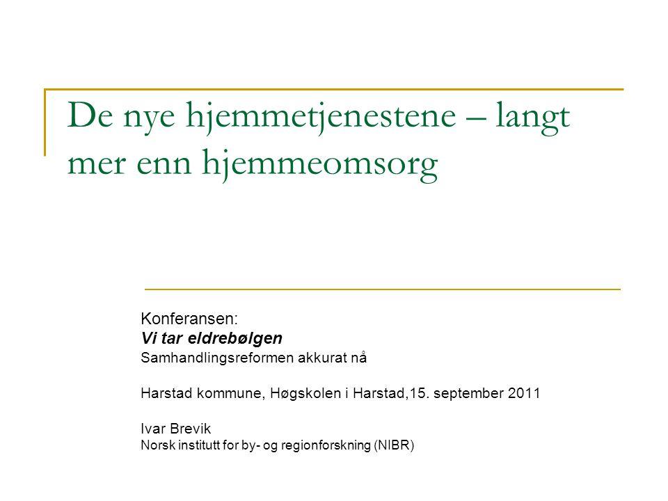 De nye hjemmetjenestene – langt mer enn hjemmeomsorg Konferansen: Vi tar eldrebølgen Samhandlingsreformen akkurat nå Harstad kommune, Høgskolen i Harstad,15.