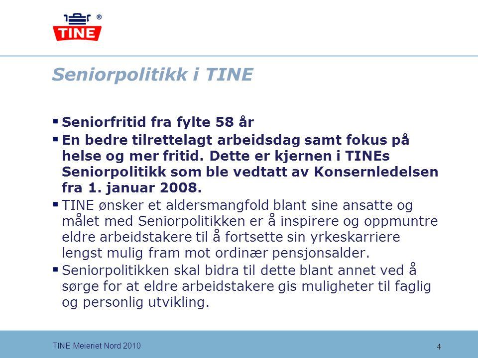 4 TINE Meieriet Nord 2010 Seniorpolitikk i TINE  Seniorfritid fra fylte 58 år  En bedre tilrettelagt arbeidsdag samt fokus på helse og mer fritid. D