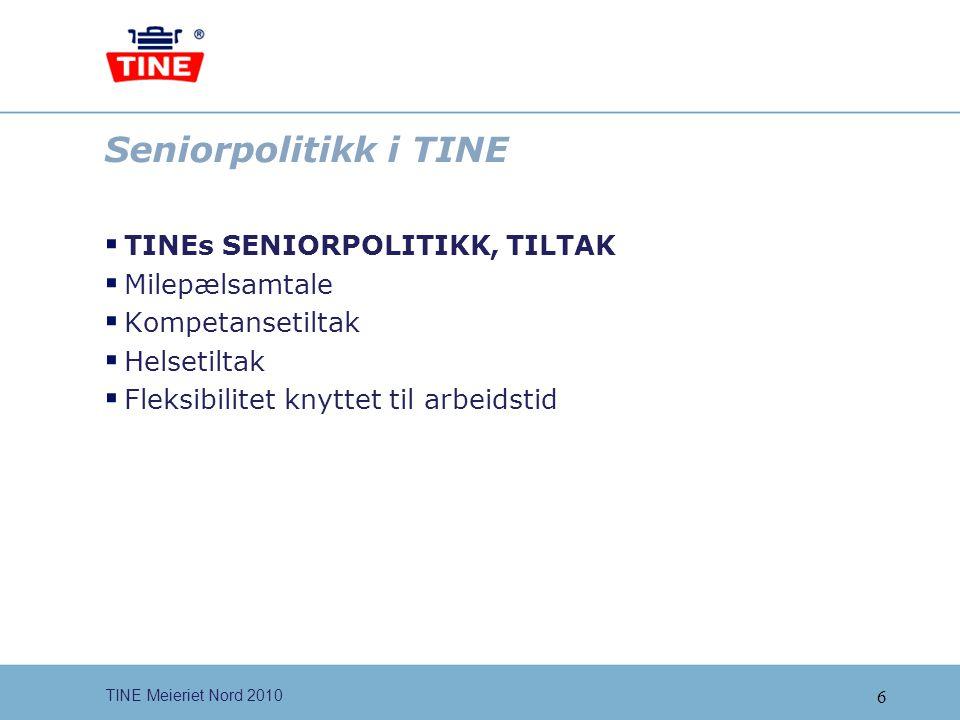 6 TINE Meieriet Nord 2010 Seniorpolitikk i TINE  TINEs SENIORPOLITIKK, TILTAK  Milepælsamtale  Kompetansetiltak  Helsetiltak  Fleksibilitet knytt
