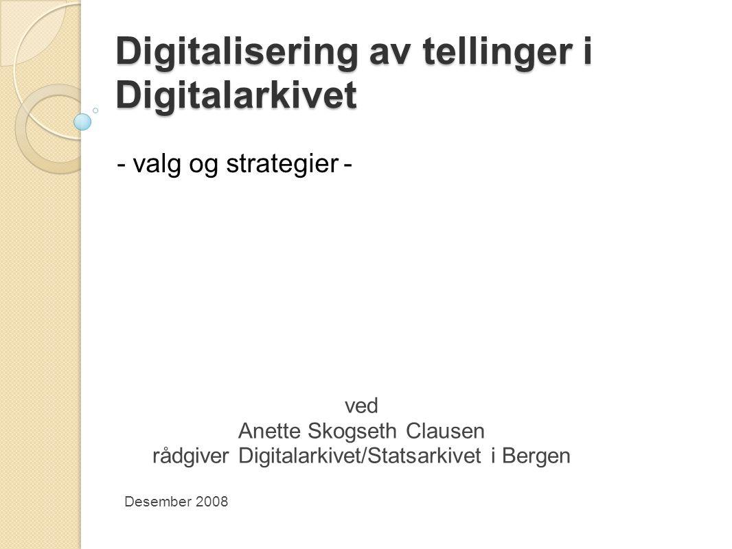 Digitalisering av tellinger i Digitalarkivet - valg og strategier - ved Anette Skogseth Clausen rådgiver Digitalarkivet/Statsarkivet i Bergen Desember